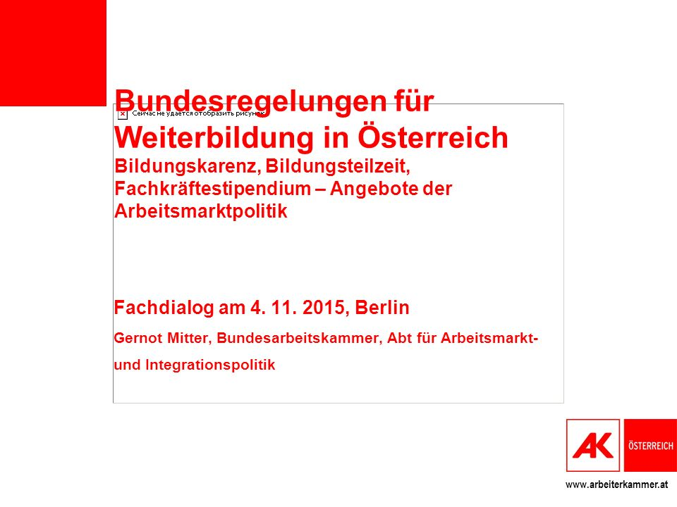 www.arbeiterkammer.at Bundesregelungen für Weiterbildung in Österreich Bildungskarenz, Bildungsteilzeit, Fachkräftestipendium – Angebote der Arbeitsmarktpolitik Fachdialog am 4.
