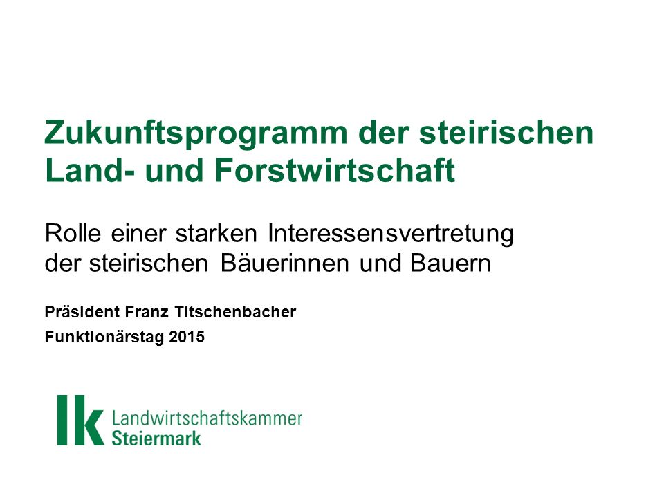 Zukunftsprogramm der steirischen Land- und Forstwirtschaft Rolle einer starken Interessensvertretung der steirischen Bäuerinnen und Bauern Präsident Franz Titschenbacher Funktionärstag 2015