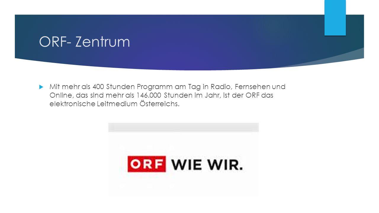 ORF- Zentrum  Mit mehr als 400 Stunden Programm am Tag in Radio, Fernsehen und Online, das sind mehr als 146.000 Stunden im Jahr, ist der ORF das elektronische Leitmedium Österreichs.