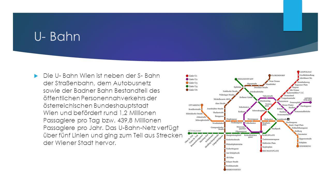 U- Bahn  Die U- Bahn Wien ist neben der S- Bahn der Straßenbahn, dem Autobusnetz sowie der Badner Bahn Bestandteil des öffentlichen Personennahverkehrs der österreichischen Bundeshauptstadt Wien und befördert rund 1,2 Millionen Passagiere pro Tag bzw.