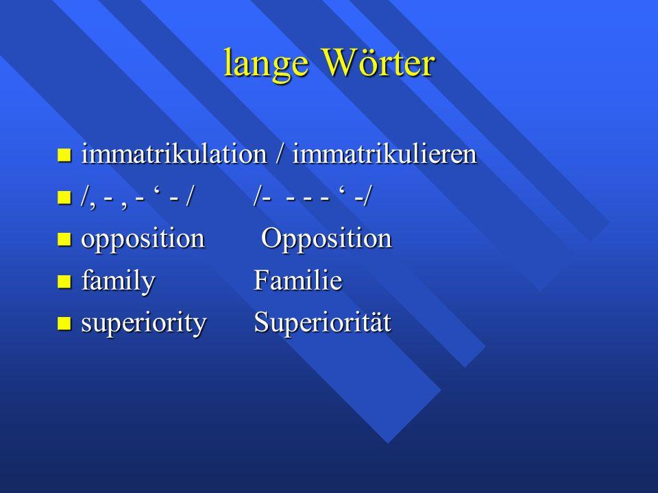 lange Wörter immatrikulation / immatrikulieren immatrikulation / immatrikulieren /, -, - ' - //- - - - ' -/ /, -, - ' - //- - - - ' -/ opposition Opposition opposition Opposition familyFamilie familyFamilie superioritySuperiorität superioritySuperiorität