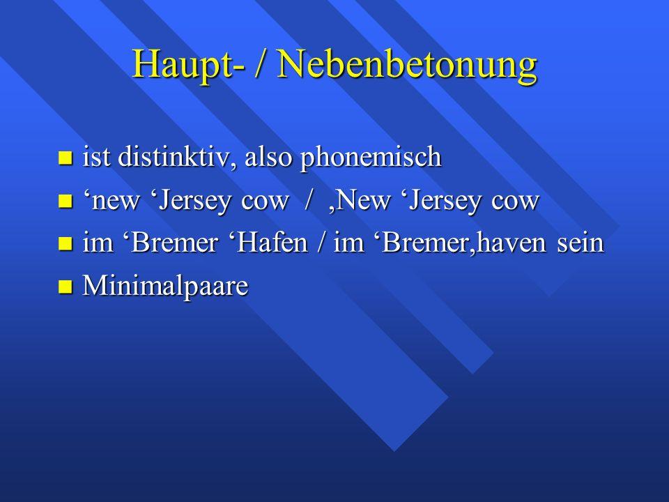Haupt- / Nebenbetonung ist distinktiv, also phonemisch ist distinktiv, also phonemisch 'new 'Jersey cow /,New 'Jersey cow 'new 'Jersey cow /,New 'Jersey cow im 'Bremer 'Hafen / im 'Bremer,haven sein im 'Bremer 'Hafen / im 'Bremer,haven sein Minimalpaare Minimalpaare