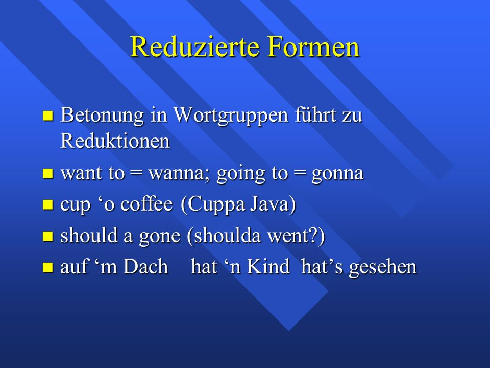 Reduzierte Formen Betonung in Wortgruppen führt zu Reduktionen Betonung in Wortgruppen führt zu Reduktionen want to = wanna; going to = gonna want to = wanna; going to = gonna cup 'o coffee (Cuppa Java) cup 'o coffee (Cuppa Java) should a gone (shoulda went?) should a gone (shoulda went?) auf 'm Dach hat 'n Kind hat's gesehen auf 'm Dach hat 'n Kind hat's gesehen