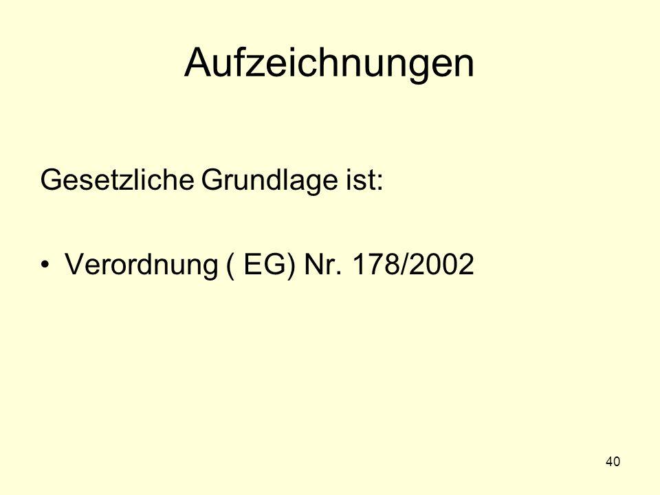 Aufzeichnungen Gesetzliche Grundlage ist: Verordnung ( EG) Nr. 178/2002 40