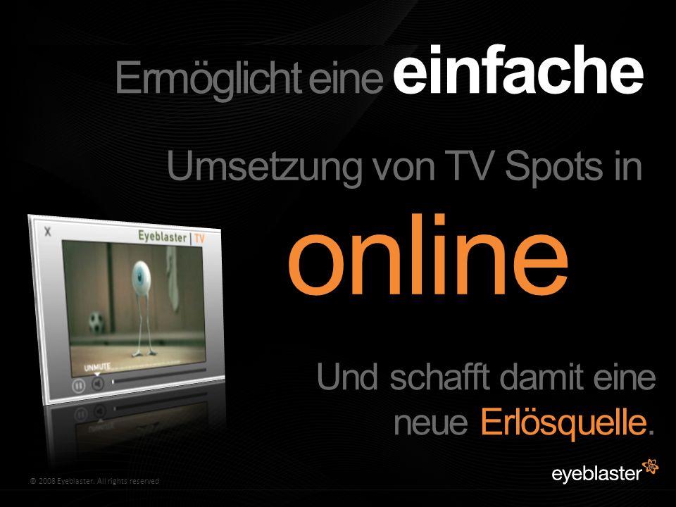 © 2009 Eyeblaster. All rights reserved© 2008 Eyeblaster. All rights reserved Ermöglicht eine einfache Umsetzung von TV Spots in online Und schafft dam