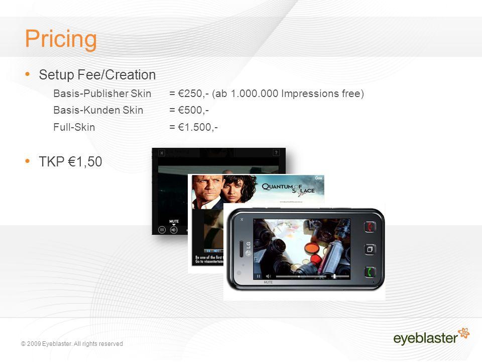 © 2009 Eyeblaster. All rights reserved Pricing Setup Fee/Creation Basis-Publisher Skin= €250,- (ab 1.000.000 Impressions free) Basis-Kunden Skin= €500