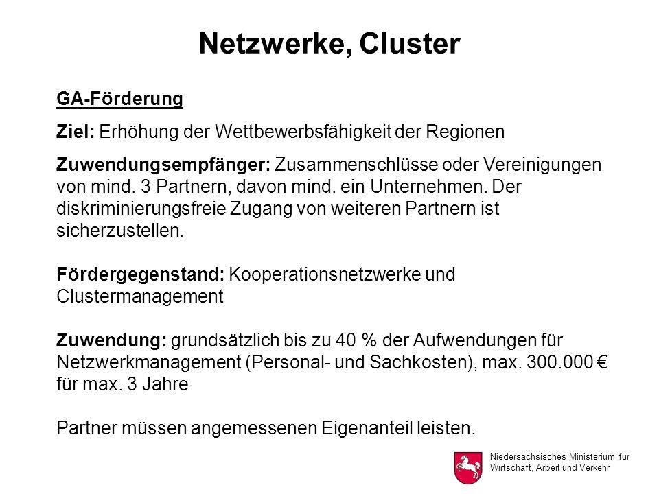 Niedersächsisches Ministerium für Wirtschaft, Arbeit und Verkehr Netzwerke, Cluster GA-Förderung Ziel: Erhöhung der Wettbewerbsfähigkeit der Regionen Zuwendungsempfänger: Zusammenschlüsse oder Vereinigungen von mind.