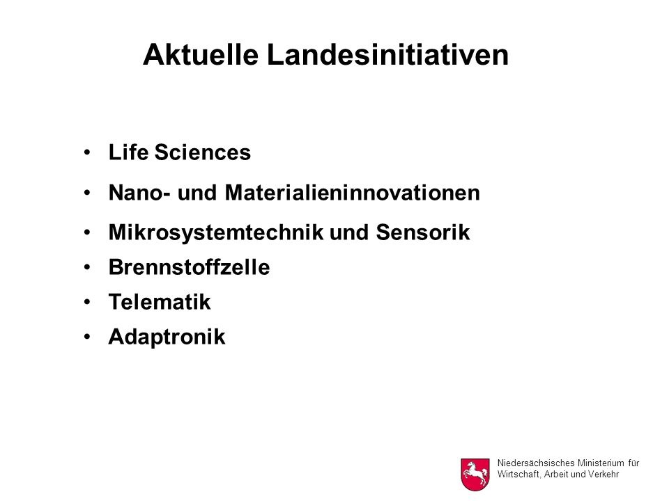 Niedersächsisches Ministerium für Wirtschaft, Arbeit und Verkehr Aktuelle Landesinitiativen Life Sciences Nano- und Materialieninnovationen Mikrosystemtechnik und Sensorik Brennstoffzelle Telematik Adaptronik