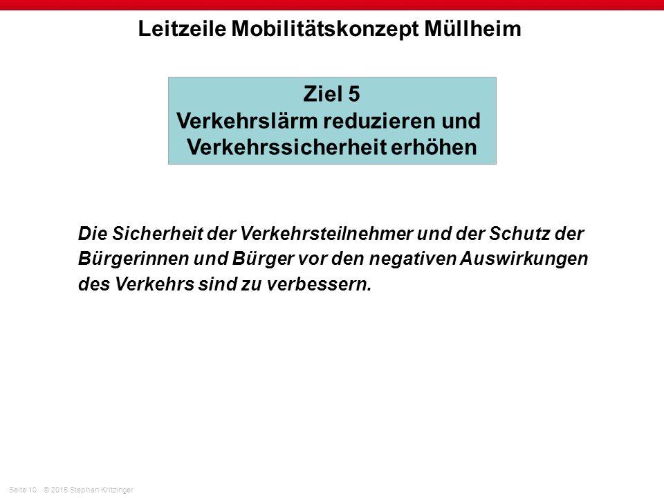 Seite 10© 2015 Stephan Kritzinger Leitzeile Mobilitätskonzept Müllheim Die Sicherheit der Verkehrsteilnehmer und der Schutz der Bürgerinnen und Bürger vor den negativen Auswirkungen des Verkehrs sind zu verbessern.