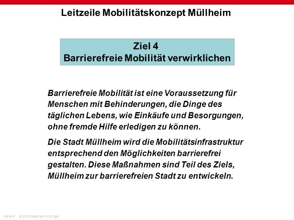 Seite 9© 2015 Stephan Kritzinger Leitzeile Mobilitätskonzept Müllheim Barrierefreie Mobilität ist eine Voraussetzung für Menschen mit Behinderungen, die Dinge des täglichen Lebens, wie Einkäufe und Besorgungen, ohne fremde Hilfe erledigen zu können.