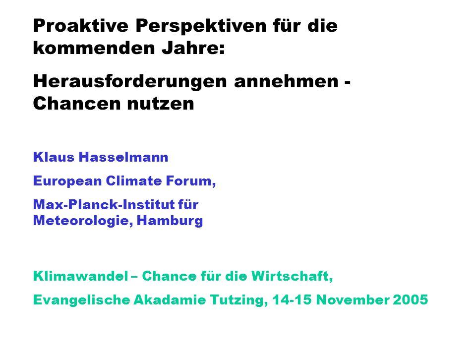Proaktive Perspektiven für die kommenden Jahre: Herausforderungen annehmen - Chancen nutzen Klaus Hasselmann European Climate Forum, Max-Planck-Institut für Meteorologie, Hamburg Klimawandel – Chance für die Wirtschaft, Evangelische Akadamie Tutzing, 14-15 November 2005