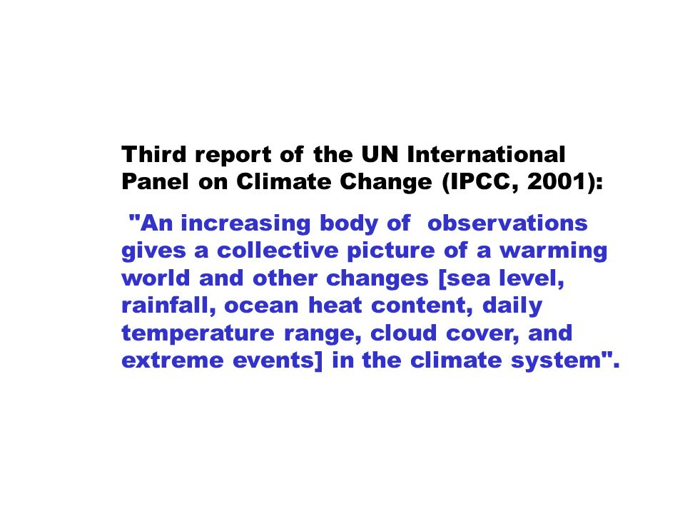 Third report of the UN International Panel on Climate Change (IPCC, 2001): An increasing body of observations gives a collective picture of a warming world and other changes [sea level, rainfall, ocean heat content, daily temperature range, cloud cover, and extreme events] in the climate system .