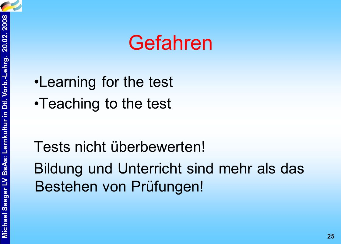 Michael Seeger LV BsAs: Lernkultur in Dtl. Vorb.-Lehrg. 20.02. 2008 25 Gefahren Learning for the test Teaching to the test Tests nicht überbewerten! B