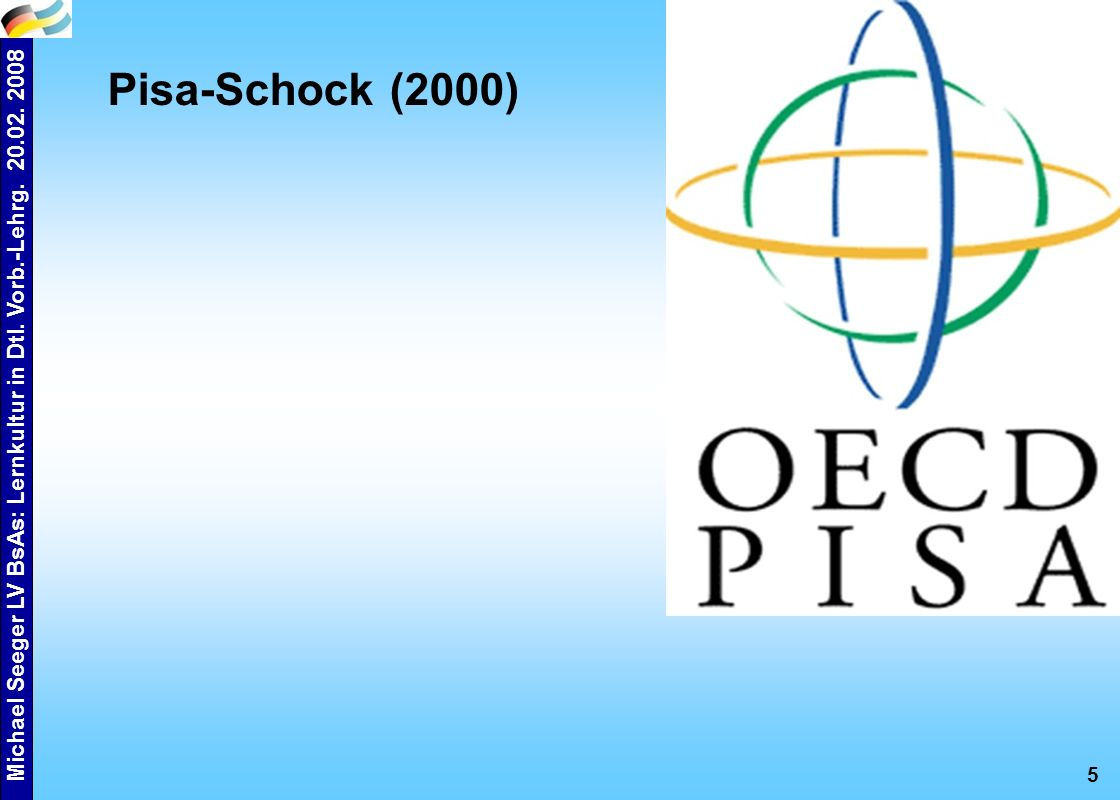 Michael Seeger LV BsAs: Lernkultur in Dtl. Vorb.-Lehrg. 20.02. 2008 5 Pisa-Schock (2000)