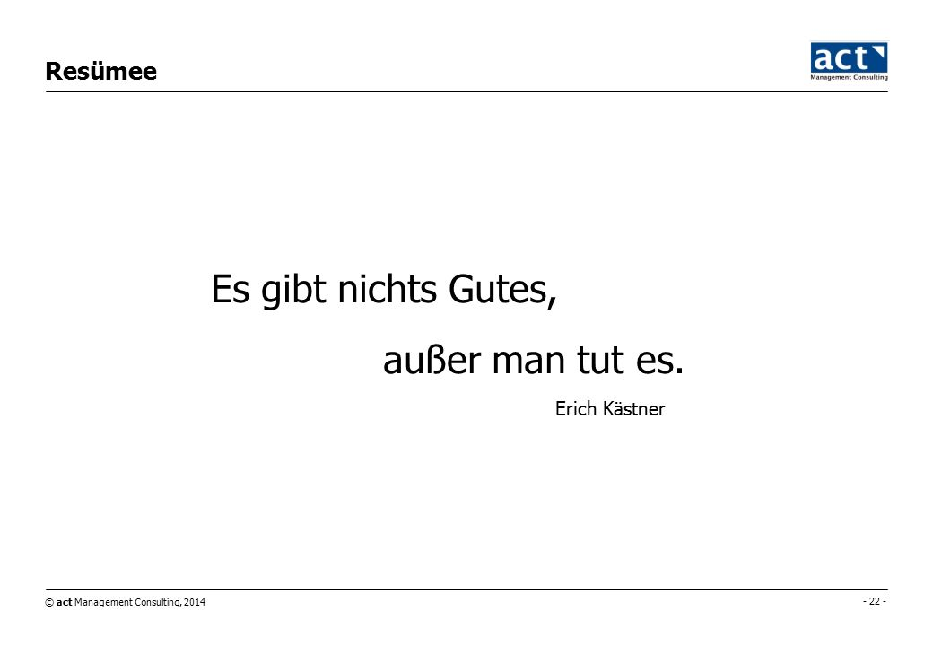 © act Management Consulting, 2014 - 22 - Resümee Es gibt nichts Gutes, außer man tut es.