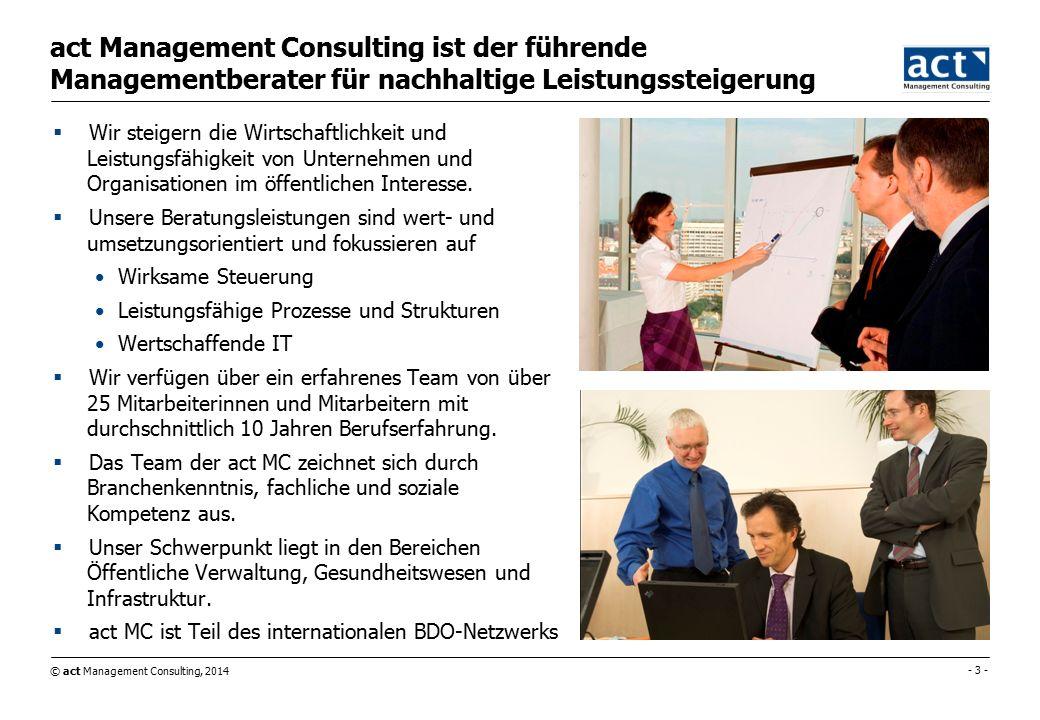 © act Management Consulting, 2014 - 3 - act Management Consulting ist der führende Managementberater für nachhaltige Leistungssteigerung  Wir steigern die Wirtschaftlichkeit und Leistungsfähigkeit von Unternehmen und Organisationen im öffentlichen Interesse.