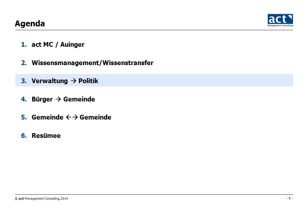 © act Management Consulting, 2014 - 8 - Agenda 1.act MC / Auinger 2.Wissensmanagement/Wissenstransfer 3.Verwaltung  Politik 4.Bürger  Gemeinde 5.Gemeinde  Gemeinde 6.Resümee