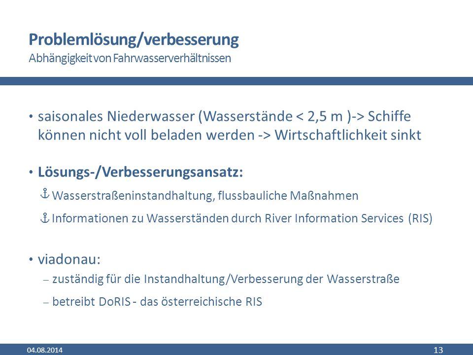 Problemlösung/verbesserung Abhängigkeit von Fahrwasserverhältnissen saisonales Niederwasser (Wasserstände Schiffe können nicht voll beladen werden -> Wirtschaftlichkeit sinkt Lösungs-/Verbesserungsansatz: Wasserstraßeninstandhaltung, flussbauliche Maßnahmen Informationen zu Wasserständen durch River Information Services (RIS) viadonau:  zuständig für die Instandhaltung/Verbesserung der Wasserstraße  betreibt DoRIS - das österreichische RIS 04.08.2014 13