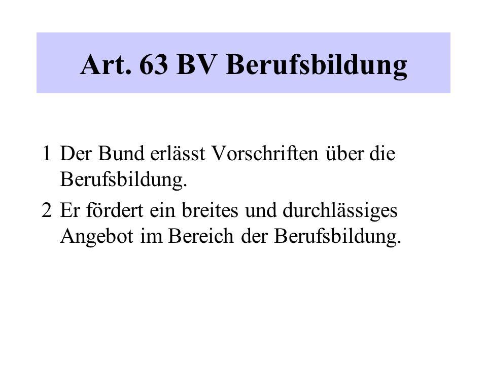 Art. 63 BV Berufsbildung 1 Der Bund erlässt Vorschriften über die Berufsbildung. 2 Er fördert ein breites und durchlässiges Angebot im Bereich der Ber
