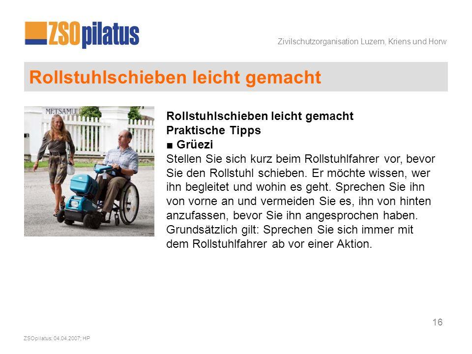Zivilschutzorganisation Luzern, Kriens und Horw ZSOpilatus; 04.04.2007; HP 16 Rollstuhlschieben leicht gemacht Praktische Tipps ■ Grüezi Stellen Sie sich kurz beim Rollstuhlfahrer vor, bevor Sie den Rollstuhl schieben.