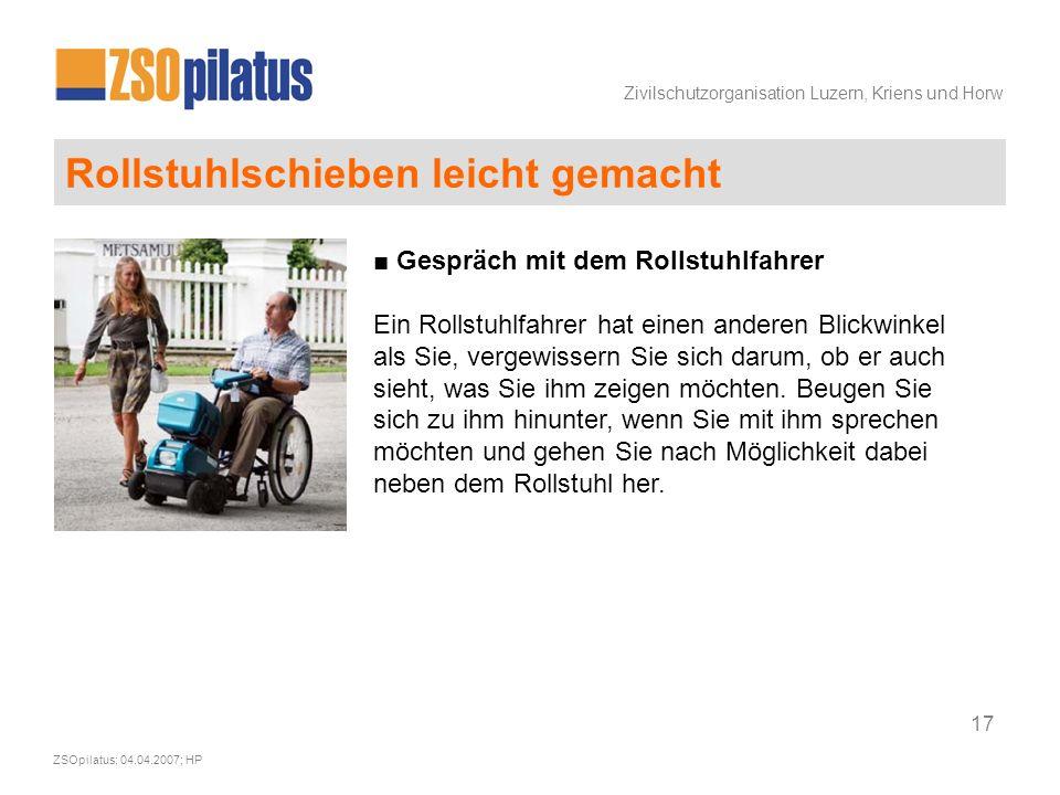 Zivilschutzorganisation Luzern, Kriens und Horw ZSOpilatus; 04.04.2007; HP 17 Rollstuhlschieben leicht gemacht ■ Gespräch mit dem Rollstuhlfahrer Ein Rollstuhlfahrer hat einen anderen Blickwinkel als Sie, vergewissern Sie sich darum, ob er auch sieht, was Sie ihm zeigen möchten.