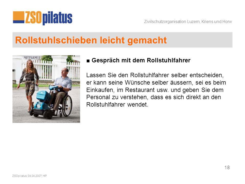 Zivilschutzorganisation Luzern, Kriens und Horw ZSOpilatus; 04.04.2007; HP 18 Rollstuhlschieben leicht gemacht ■ Gespräch mit dem Rollstuhlfahrer Lassen Sie den Rollstuhlfahrer selber entscheiden, er kann seine Wünsche selber äussern, sei es beim Einkaufen, im Restaurant usw.