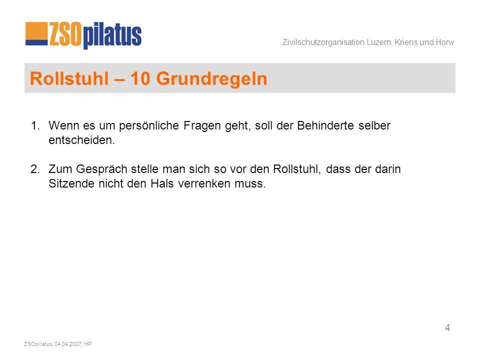 Zivilschutzorganisation Luzern, Kriens und Horw ZSOpilatus; 04.04.2007; HP 4 Rollstuhl – 10 Grundregeln 1.Wenn es um persönliche Fragen geht, soll der Behinderte selber entscheiden.