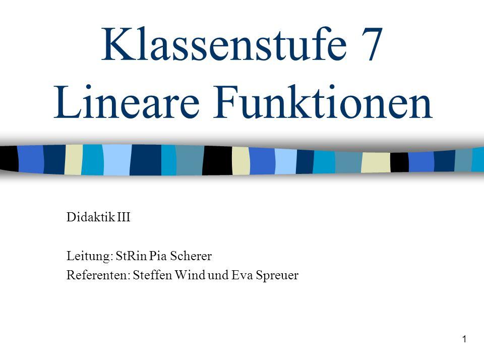 1 Klassenstufe 7 Lineare Funktionen Didaktik III Leitung: StRin Pia Scherer Referenten: Steffen Wind und Eva Spreuer