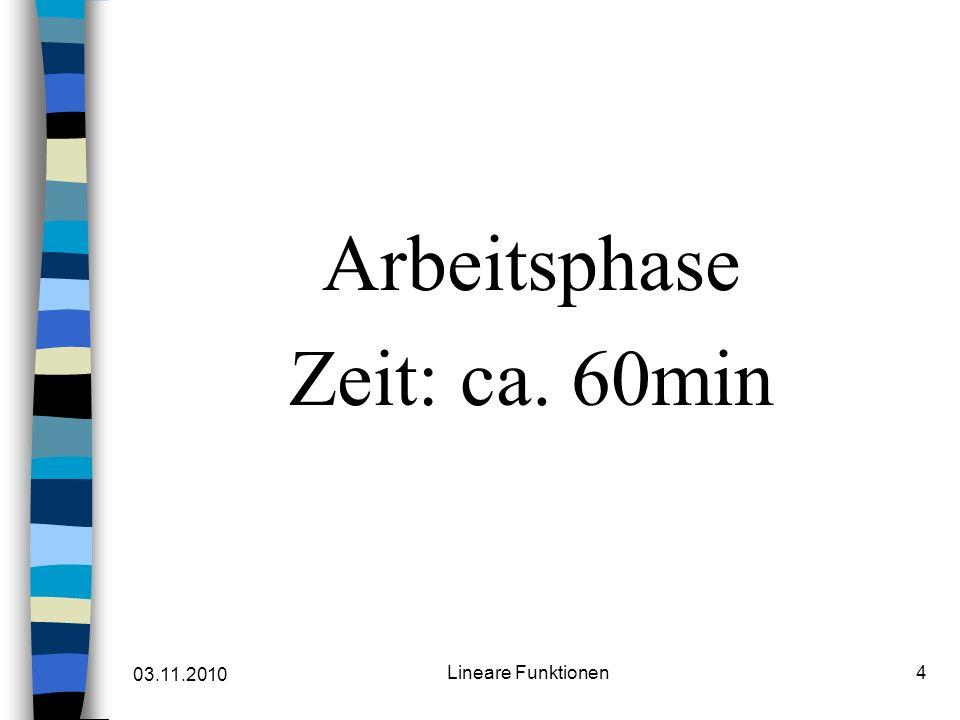 03.11.2010 Lineare Funktionen4 Arbeitsphase Zeit: ca. 60min