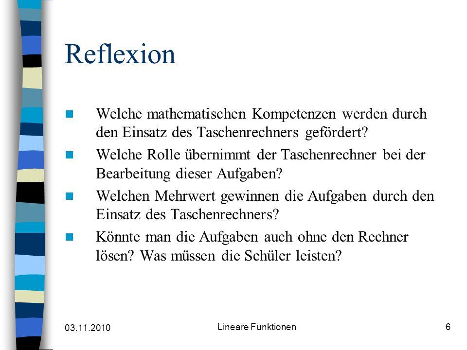 03.11.2010 Lineare Funktionen6 Reflexion Welche mathematischen Kompetenzen werden durch den Einsatz des Taschenrechners gefördert? Welche Rolle überni