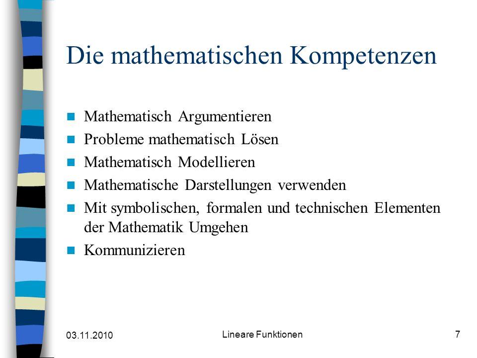 03.11.2010 Lineare Funktionen7 Die mathematischen Kompetenzen Mathematisch Argumentieren Probleme mathematisch Lösen Mathematisch Modellieren Mathematische Darstellungen verwenden Mit symbolischen, formalen und technischen Elementen der Mathematik Umgehen Kommunizieren