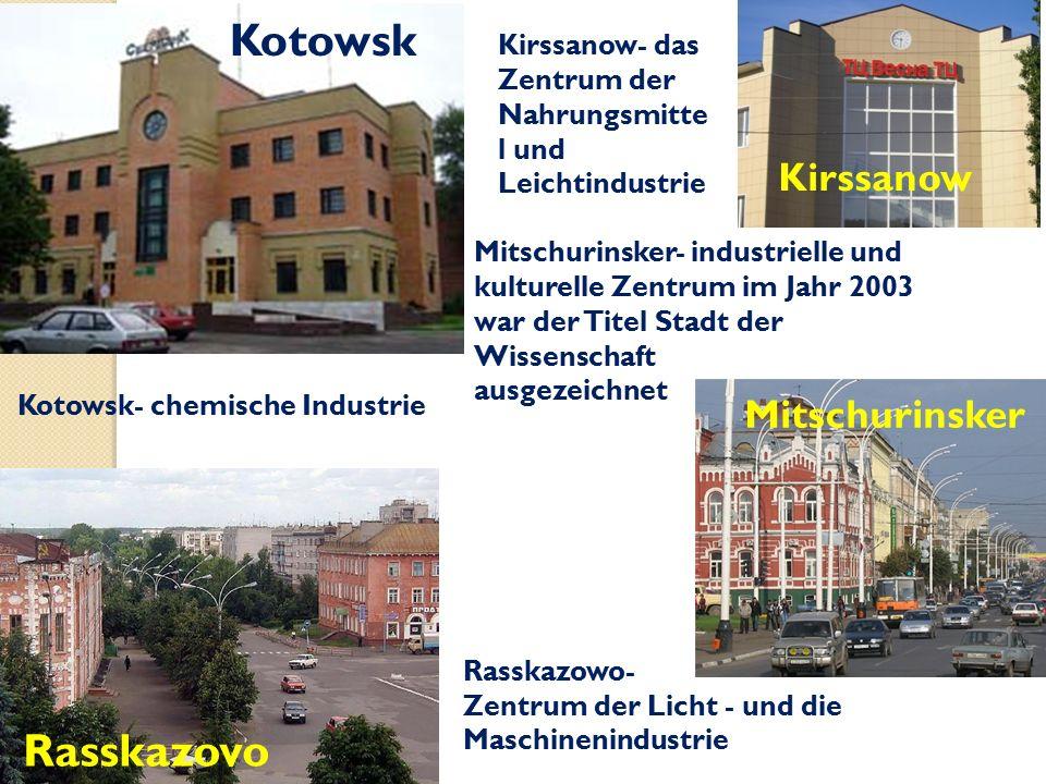 Kirssanow Mitschurinsker Kotowsk Rasskazovo Kotowsk- chemische Industrie Kirssanow- das Zentrum der Nahrungsmitte l und Leichtindustrie Rasskazowo- Zentrum der Licht - und die Maschinenindustrie Mitschurinsker- industrielle und kulturelle Zentrum im Jahr 2003 war der Titel Stadt der Wissenschaft ausgezeichnet