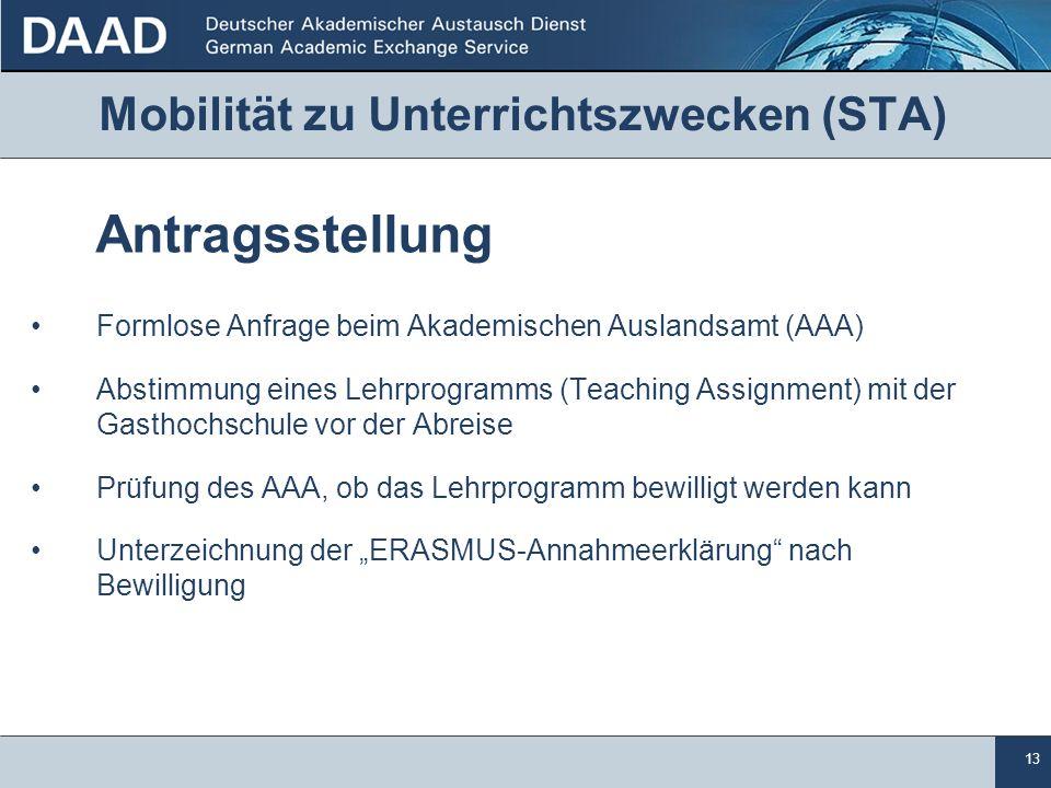 """13 Mobilität zu Unterrichtszwecken (STA) Antragsstellung Formlose Anfrage beim Akademischen Auslandsamt (AAA) Abstimmung eines Lehrprogramms (Teaching Assignment) mit der Gasthochschule vor der Abreise Prüfung des AAA, ob das Lehrprogramm bewilligt werden kann Unterzeichnung der """"ERASMUS-Annahmeerklärung nach Bewilligung"""