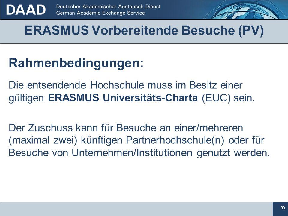 39 ERASMUS Vorbereitende Besuche (PV) Rahmenbedingungen: Die entsendende Hochschule muss im Besitz einer gültigen ERASMUS Universitäts-Charta (EUC) sein.