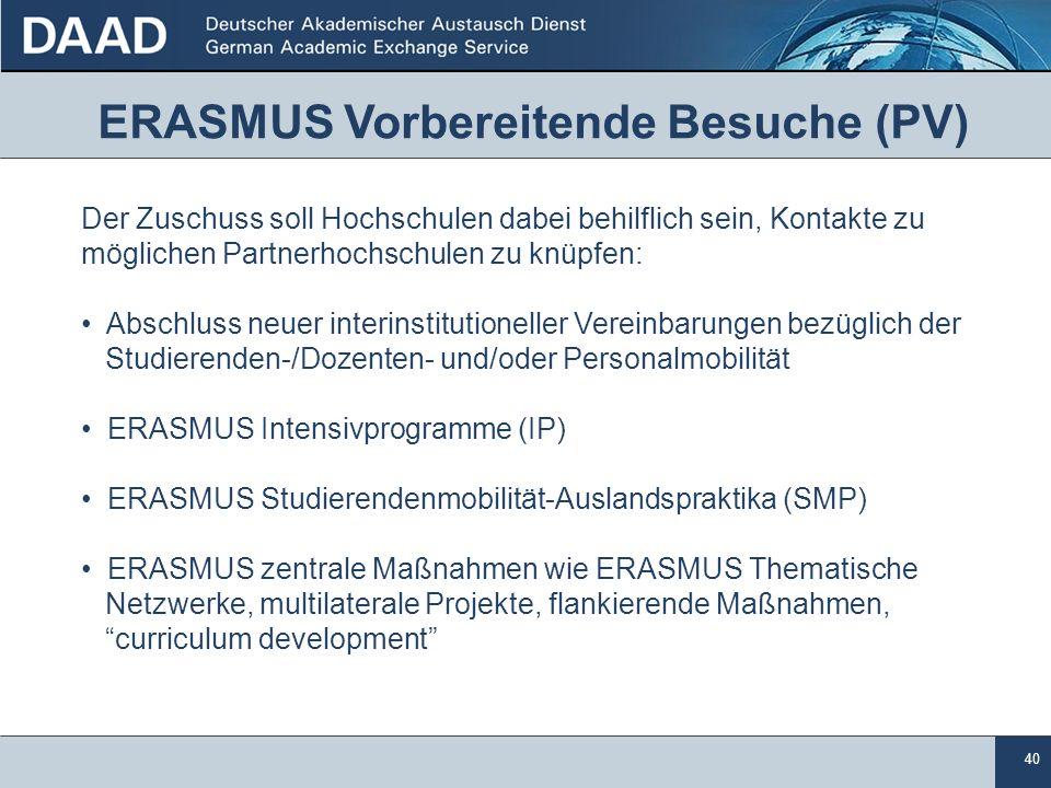 40 ERASMUS Vorbereitende Besuche (PV) Der Zuschuss soll Hochschulen dabei behilflich sein, Kontakte zu möglichen Partnerhochschulen zu knüpfen: Abschluss neuer interinstitutioneller Vereinbarungen bezüglich der Studierenden-/Dozenten- und/oder Personalmobilität ERASMUS Intensivprogramme (IP) ERASMUS Studierendenmobilität-Auslandspraktika (SMP) ERASMUS zentrale Maßnahmen wie ERASMUS Thematische Netzwerke, multilaterale Projekte, flankierende Maßnahmen, curriculum development