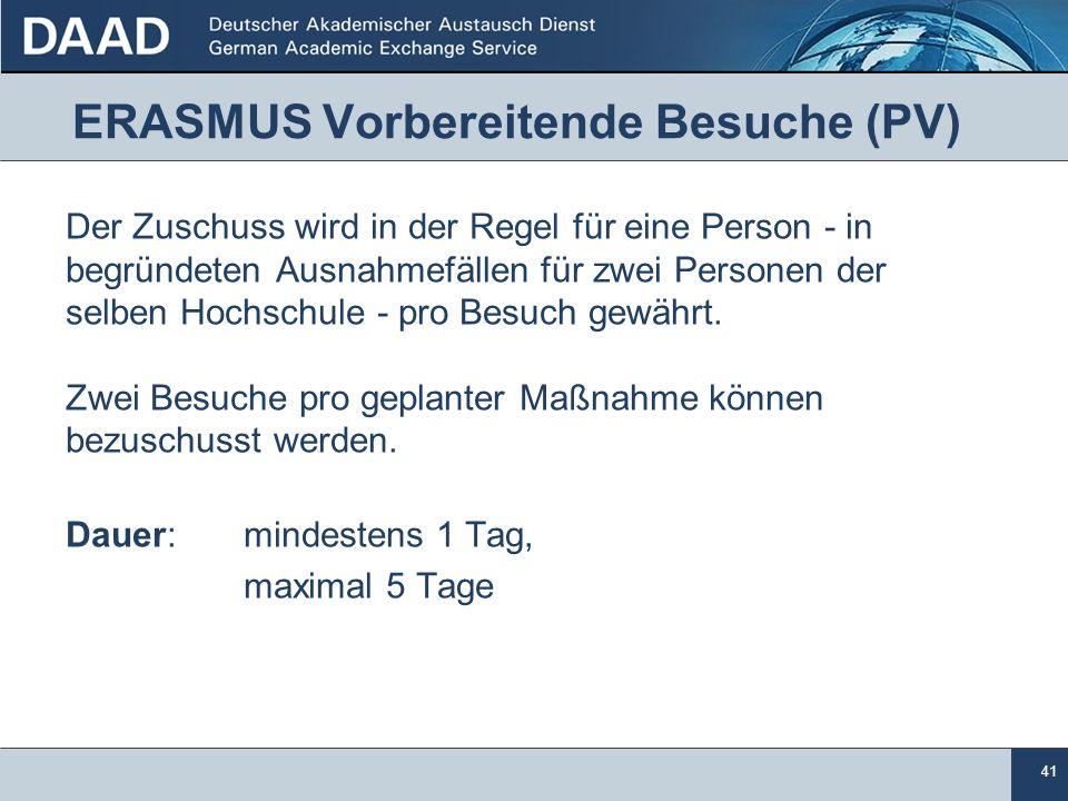 41 ERASMUS Vorbereitende Besuche (PV) Der Zuschuss wird in der Regel für eine Person - in begründeten Ausnahmefällen für zwei Personen der selben Hochschule - pro Besuch gewährt.