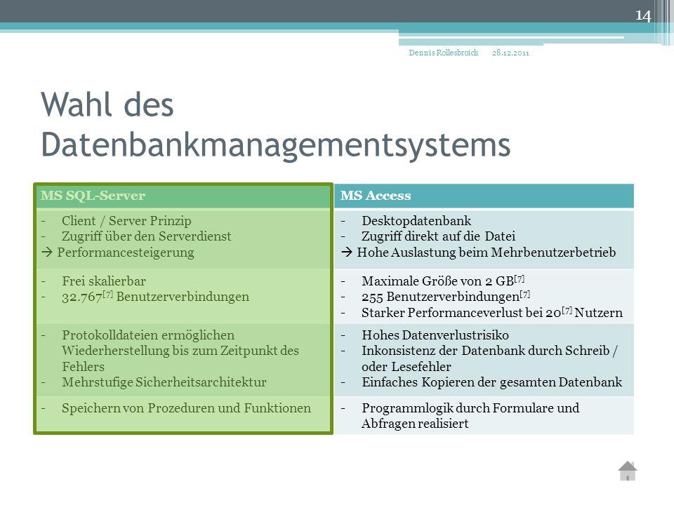 Wahl des Datenbankmanagementsystems MS SQL-ServerMS Access -Client / Server Prinzip -Zugriff über den Serverdienst  Performancesteigerung -Desktopdatenbank -Zugriff direkt auf die Datei  Hohe Auslastung beim Mehrbenutzerbetrieb -Frei skalierbar -32.767 [7] Benutzerverbindungen -Maximale Größe von 2 GB [7] -255 Benutzerverbindungen [7] -Starker Performanceverlust bei 20 [7] Nutzern -Protokolldateien ermöglichen Wiederherstellung bis zum Zeitpunkt des Fehlers -Mehrstufige Sicherheitsarchitektur -Hohes Datenverlustrisiko -Inkonsistenz der Datenbank durch Schreib / oder Lesefehler -Einfaches Kopieren der gesamten Datenbank -Speichern von Prozeduren und Funktionen-Programmlogik durch Formulare und Abfragen realisiert 28.12.2011Dennis Rollesbroich 14