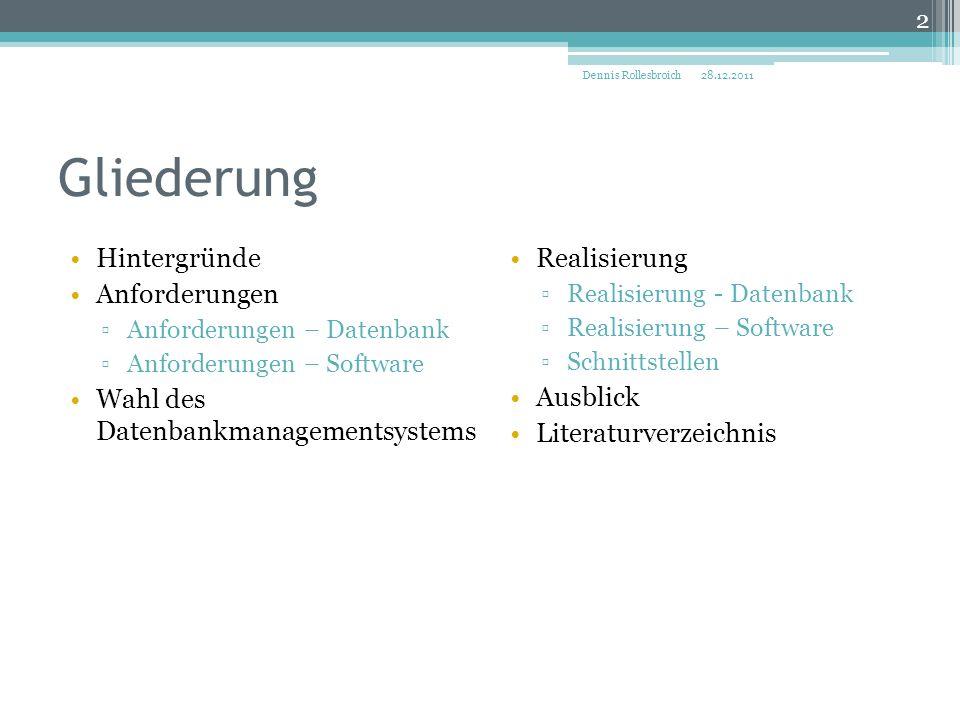 Gliederung Hintergründe Anforderungen ▫Anforderungen – Datenbank ▫Anforderungen – Software Wahl des Datenbankmanagementsystems Realisierung ▫Realisierung - Datenbank ▫Realisierung – Software ▫Schnittstellen Ausblick Literaturverzeichnis 28.12.2011Dennis Rollesbroich 2