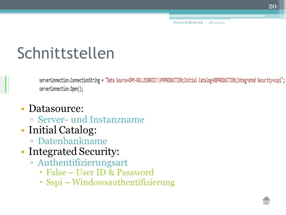 Schnittstellen Dennis Rollesbroich 20 Datasource: ▫Server- und Instanzname Initial Catalog: ▫Datenbankname Integrated Security: ▫Authentifizierungsart  False – User ID & Password  Sspi – Windowsauthentifizierung