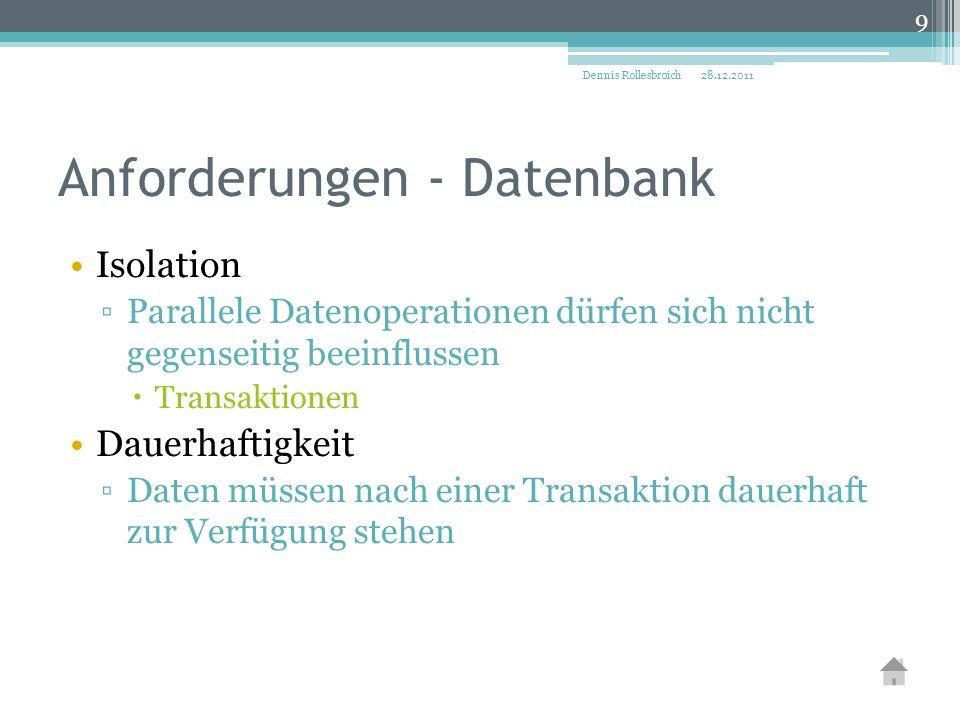 Anforderungen - Datenbank Isolation ▫Parallele Datenoperationen dürfen sich nicht gegenseitig beeinflussen  Transaktionen Dauerhaftigkeit ▫Daten müssen nach einer Transaktion dauerhaft zur Verfügung stehen 28.12.2011Dennis Rollesbroich 9