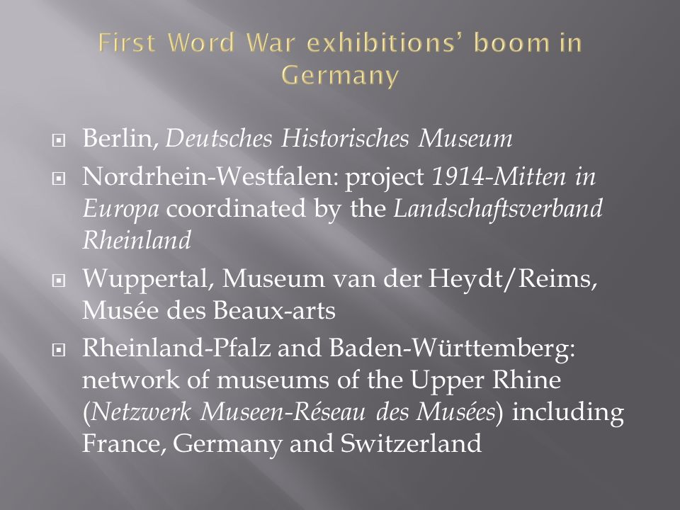  Berlin, Deutsches Historisches Museum  Nordrhein-Westfalen: project 1914-Mitten in Europa coordinated by the Landschaftsverband Rheinland  Wuppertal, Museum van der Heydt/Reims, Musée des Beaux-arts  Rheinland-Pfalz and Baden-Württemberg: network of museums of the Upper Rhine ( Netzwerk Museen-Réseau des Musées ) including France, Germany and Switzerland