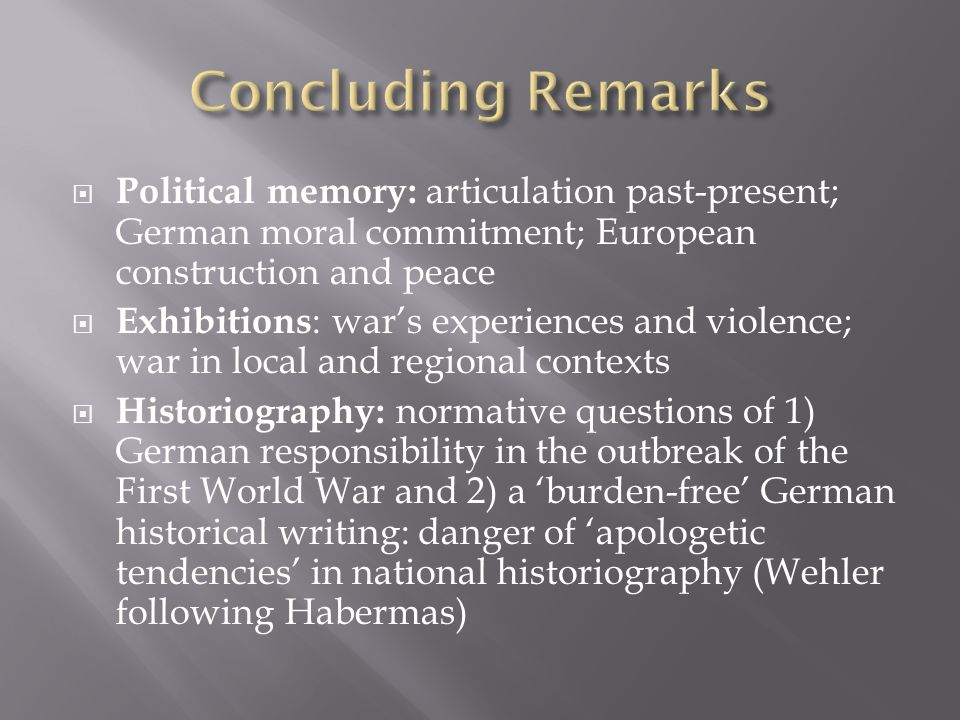  Political memory: articulation past-present; German moral commitment; European construction and peace  Exhibitions : war's experiences and violence; war in local and regional contexts  Historiography: normative questions of 1) German responsibility in the outbreak of the First World War and 2) a 'burden-free' German historical writing: danger of 'apologetic tendencies' in national historiography (Wehler following Habermas)