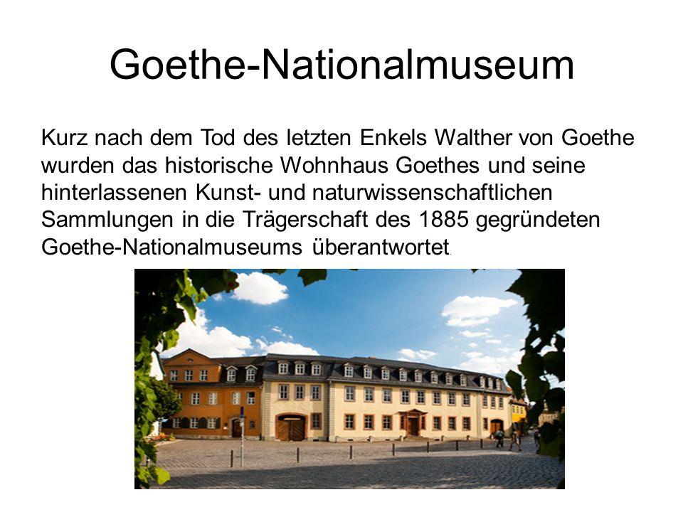 Goethe-Nationalmuseum Kurz nach dem Tod des letzten Enkels Walther von Goethe wurden das historische Wohnhaus Goethes und seine hinterlassenen Kunst- und naturwissenschaftlichen Sammlungen in die Trägerschaft des 1885 gegründeten Goethe-Nationalmuseums überantwortet.