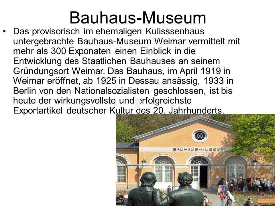 Bauhaus-Museum Das provisorisch im ehemaligen Kulisssenhaus untergebrachte Bauhaus-Museum Weimar vermittelt mit mehr als 300 Exponaten einen Einblick in die Entwicklung des Staatlichen Bauhauses an seinem Gründungsort Weimar.
