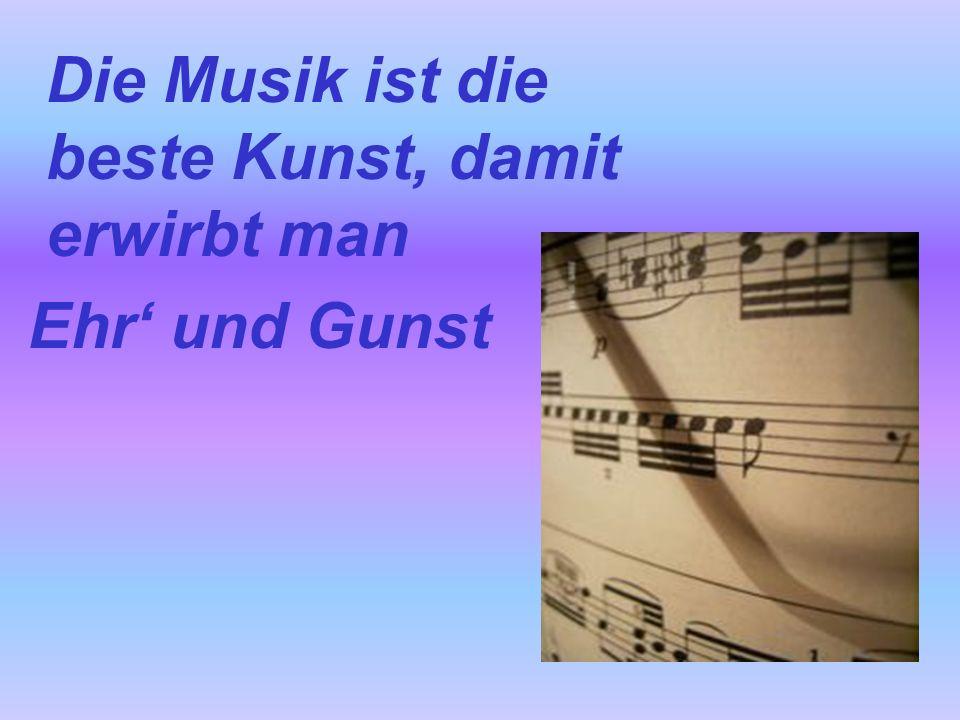 Die Musik ist die beste Kunst, damit erwirbt man Ehr' und Gunst