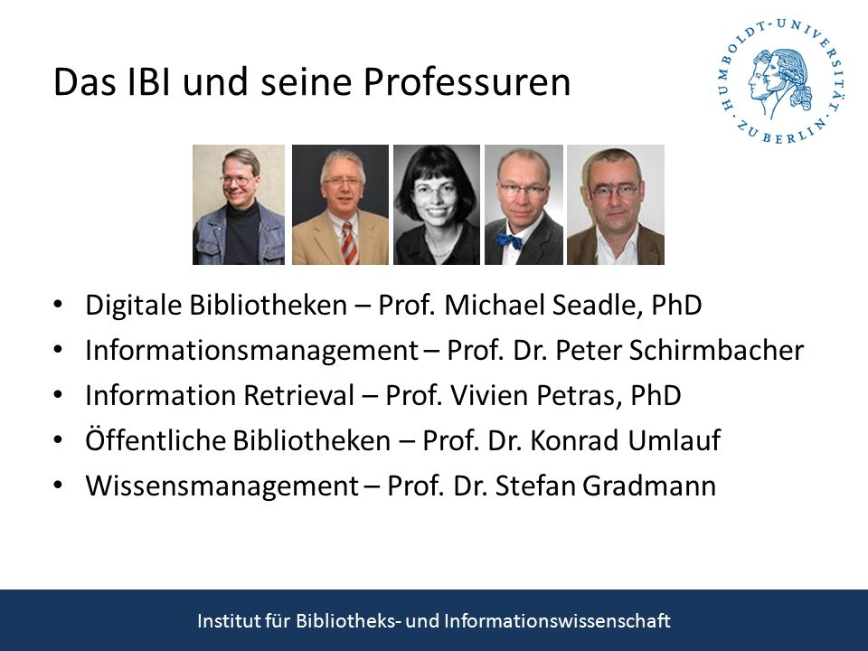 Lehr- und Forschungsgebiete Benutzerforschung Bibliometrie & Informetrie Bibliotheksmanagement Bibliotheksöffentlichkeitsarbeit Digitale Bibliotheken Digital Humanities Digitale Langzeitarchivierung Elektronisches Publizieren Informationsinfrastrukturen Informationskompetenz Informationsmanagement Informationspolitik & –recht Informationstechnologie Information Retrieval Linked Data Open Access Semantic Web Wissensmanagement Institut für Bibliotheks- und Informationswissenschaft Internationale Kooperationen: iCaucus, KCL London, RSLIS Kopenhagen, SOKRATES & Erasmus, IFLA