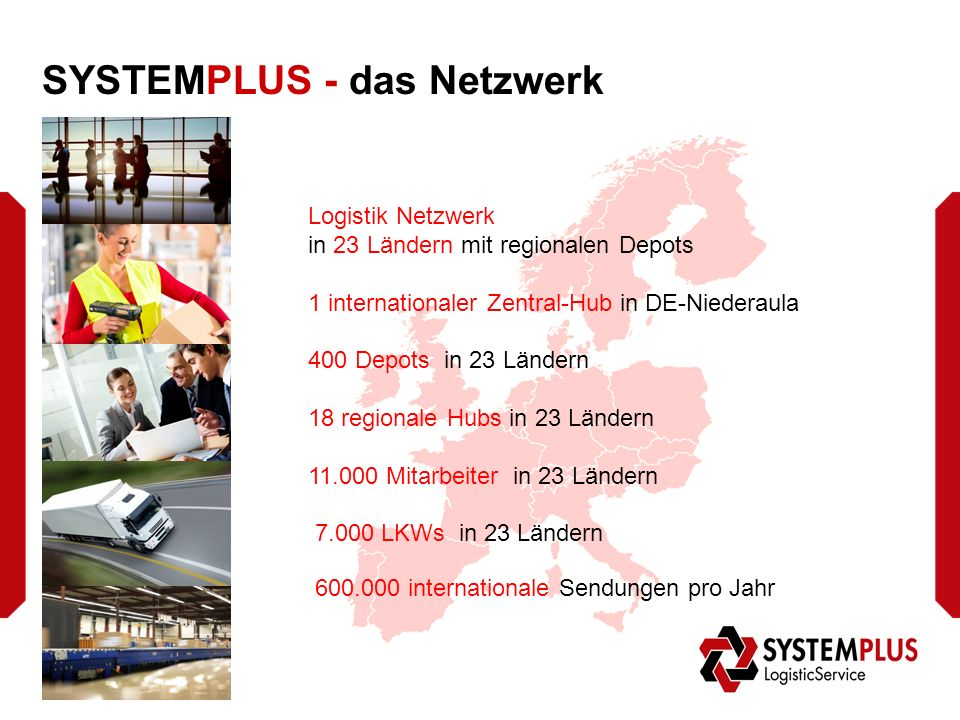 SYSTEMPLUS - das Netzwerk Logistik Netzwerk in 23 Ländern mit regionalen Depots 1 internationaler Zentral-Hub in DE-Niederaula 400 Depots in 23 Ländern 18 regionale Hubs in 23 Ländern 11.000 Mitarbeiter in 23 Ländern 7.000 LKWs in 23 Ländern 600.000 internationale Sendungen pro Jahr