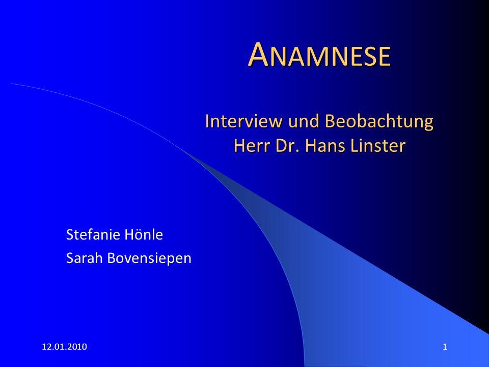 12.01.20101 A NAMNESE Interview und Beobachtung Herr Dr. Hans Linster Stefanie Hönle Sarah Bovensiepen