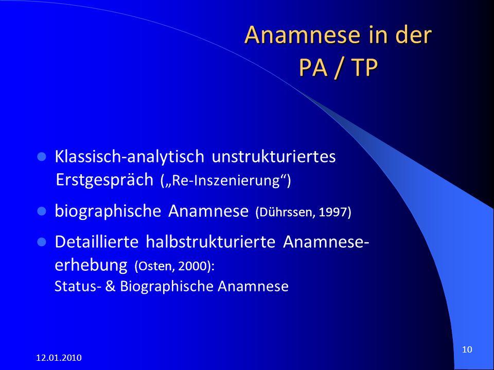 """12.01.2010 10 Anamnese in der PA / TP Klassisch-analytisch unstrukturiertes Erstgespräch (""""Re-Inszenierung ) biographische Anamnese (Dührssen, 1997) Detaillierte halbstrukturierte Anamnese- erhebung (Osten, 2000): Status- & Biographische Anamnese"""