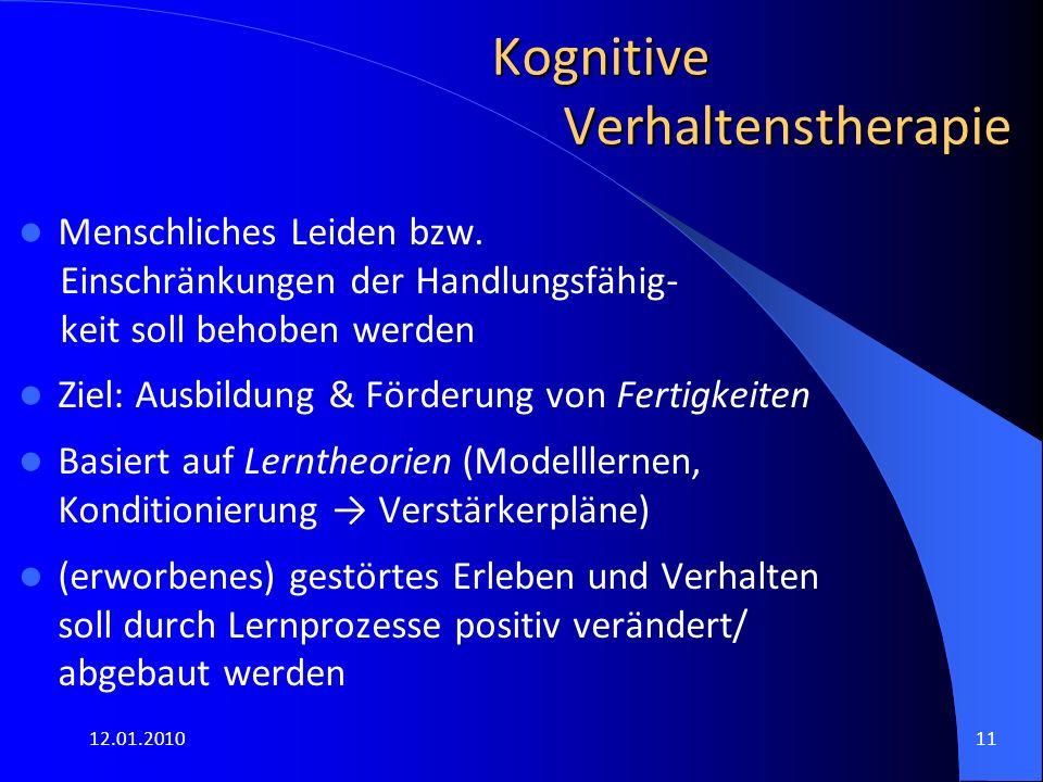 12.01.201011 Kognitive Verhaltenstherapie Menschliches Leiden bzw. Einschränkungen der Handlungsfähig- keit soll behoben werden Ziel: Ausbildung & För